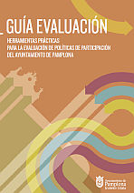 Guía evaluación herramientas prácticas para la evaluación de políticas de participación del Ayuntamiento de Pamplona = Ebaluazio-gida Iruñeko Udalaren partaidetza-politikak ebaluatzeko tresna praktikoak